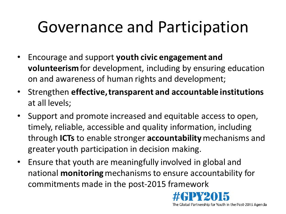 Governance and Participation Encourage and support youth civic engagement and volunteerism for development, including by ensuring education on and awareness of human rights and development; Strengthen effective, transparent and accountable institutions at all levels; Support and promote increased and equitable access to open, timely, reliable, accessible and quality information, including through ICTs to enable stronger accountability mechanisms and greater youth participation in decision making.