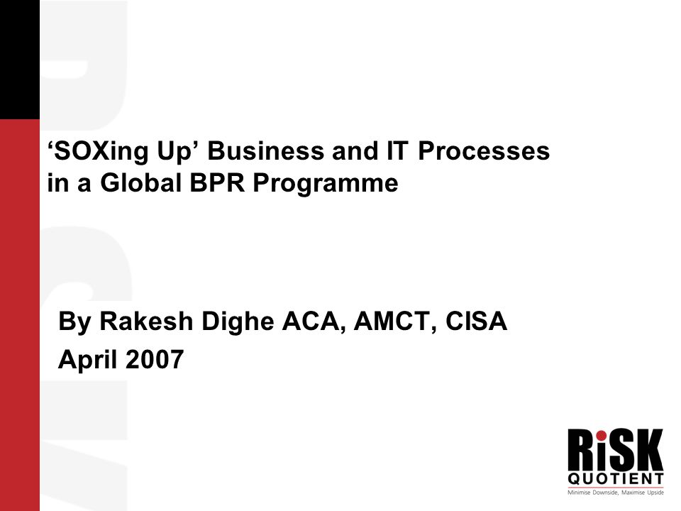 Legacy SOX Compliance Purpose of the Presentation GLOBAL BPR ROLL OUT HOW TO ENSURE CONTINUED SOX COMPLIANCE POST IMPLEMENTATION OF A GLOBAL BPR ROLL OUT AND LEVERAGE BENEFITS OF GLOBAL BPR FOR SOX?