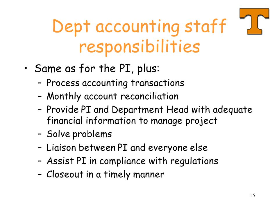 15 Dept accounting staff responsibilities Same as for the PI, plus: –Process accounting transactions –Monthly account reconciliation –Provide PI and Department Head with adequate financial information to manage project –Solve problems –Liaison between PI and everyone else –Assist PI in compliance with regulations –Closeout in a timely manner