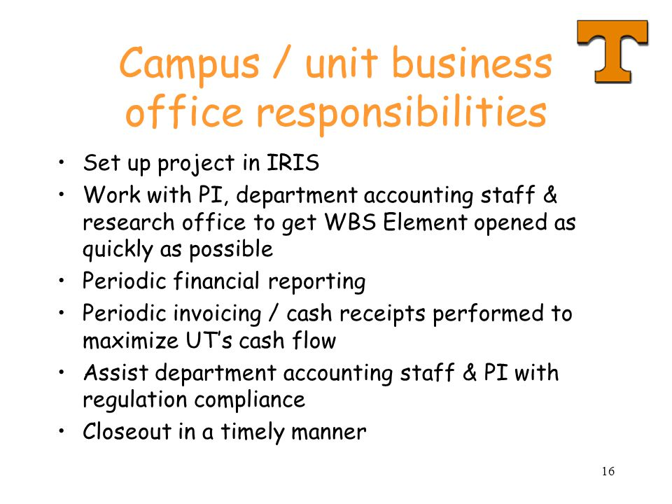 16 Campus / unit business office responsibilities Set up project in IRIS Work with PI, department accounting staff & research office to get WBS Element opened as quickly as possible Periodic financial reporting Periodic invoicing / cash receipts performed to maximize UT's cash flow Assist department accounting staff & PI with regulation compliance Closeout in a timely manner