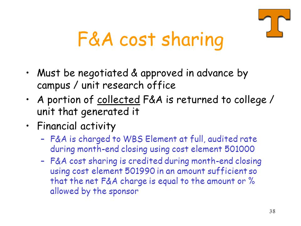 38 F&A cost sharing Must be negotiated & approved in advance by campus / unit research office A portion of collected F&A is returned to college / unit that generated it Financial activity –F&A is charged to WBS Element at full, audited rate during month-end closing using cost element 501000 –F&A cost sharing is credited during month-end closing using cost element 501990 in an amount sufficient so that the net F&A charge is equal to the amount or % allowed by the sponsor