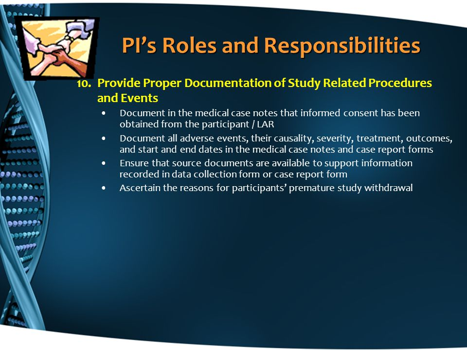 10.Provide Proper Documentation of Study Related Procedures and Events Document in the medical case notes that informed consent has been obtained from the participant / LAR Document all adverse events, their causality, severity, treatment, outcomes, and start and end dates in the medical case notes and case report forms Ensure that source documents are available to support information recorded in data collection form or case report form Ascertain the reasons for participants' premature study withdrawal PI's Roles and Responsibilities