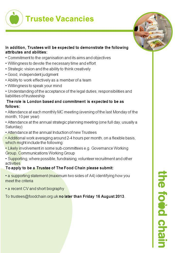 Trustee Vacancies In addition, Trustees will be expected to demonstrate the following attributes and abilities: Commitment to the organisation and its aims and objectives Willingness to devote the necessary time and effort Strategic vision and the ability to think creatively Good, independent judgment Ability to work effectively as a member of a team Willingness to speak your mind Understanding of the acceptance of the legal duties, responsibilities and liabilities of trusteeship The role is London based and commitment is expected to be as follows: Attendance at each monthly MC meeting (evening of the last Monday of the month, 10 per year) Attendance at the annual strategic planning meeting (one full day, usually a Saturday) Attendance at the annual Induction of new Trustees Additional work averaging around 2-4 hours per month, on a flexible basis, which might include the following: Likely involvement in some sub-committees e.g.