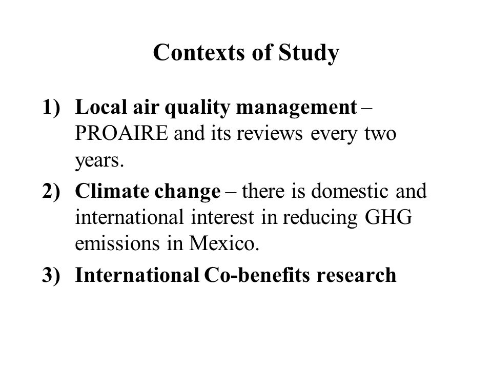 Contexts of Study 1)Local air quality management – PROAIRE and its reviews every two years. 2)Climate change – there is domestic and international int