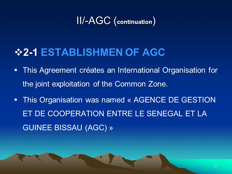 10 II/-AGC ( continuation )  2-1/ ESTABLISHMEN OF AGC  On 14 october 1993,the Governments of Senegal and Guinee-Bissau signed in Dakar an Agreement defining the scope of the management of the maritime area in conflict and the cooperation between the two countries.