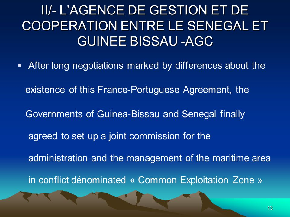 12 II/- AGC ( continuation )  2-2 THE COMMON AREA  The two countries decide to share all the resources of the Common Exploitation Zone located between the Azimuths 268° and 220° traced starting from the Cape Roxo, point of intersection between the land border between Senegal and the Guinee-Bissau and the coast.