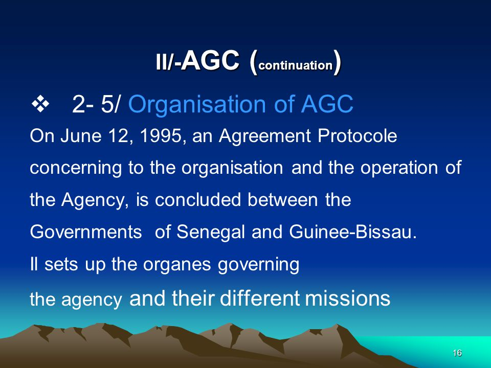 15 II/-AGC ( continuation )  2.4 SHARING OF RESOURCES  FISHERIES - 50% : GUINEE – BISSAU - 50 % : SENEGAL  RESSOURCES OF THE CONTINENTAL SHELF( HYDROCARBON AND MINING) - 80% : SENEGAL - 20% : GUINEE BISSAU IN CASE OF NEW DISCOVERIES THIS ALLOCATION COULD BE REVISED ACCORDING TO THE IMPORTANCE OF THE DISCOVERY AND THE RESSOURCES