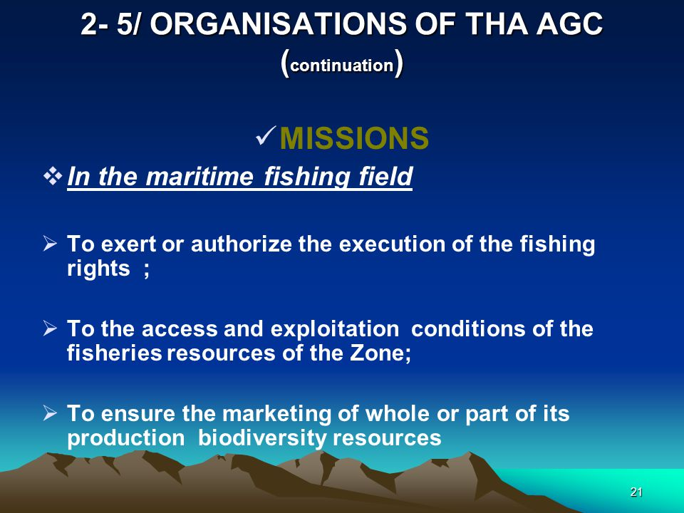 20 2- 5/ ORGANISATIONS OF THA AGC ( continuation ) MISSIONS  In the maritime fishing field :  To promote the research and the exploitation of the living resources of the Zone ;  To ensure by itself or in cooperation with other states or other organisations the evaluation and management and follow-up of the marine ecosystem;