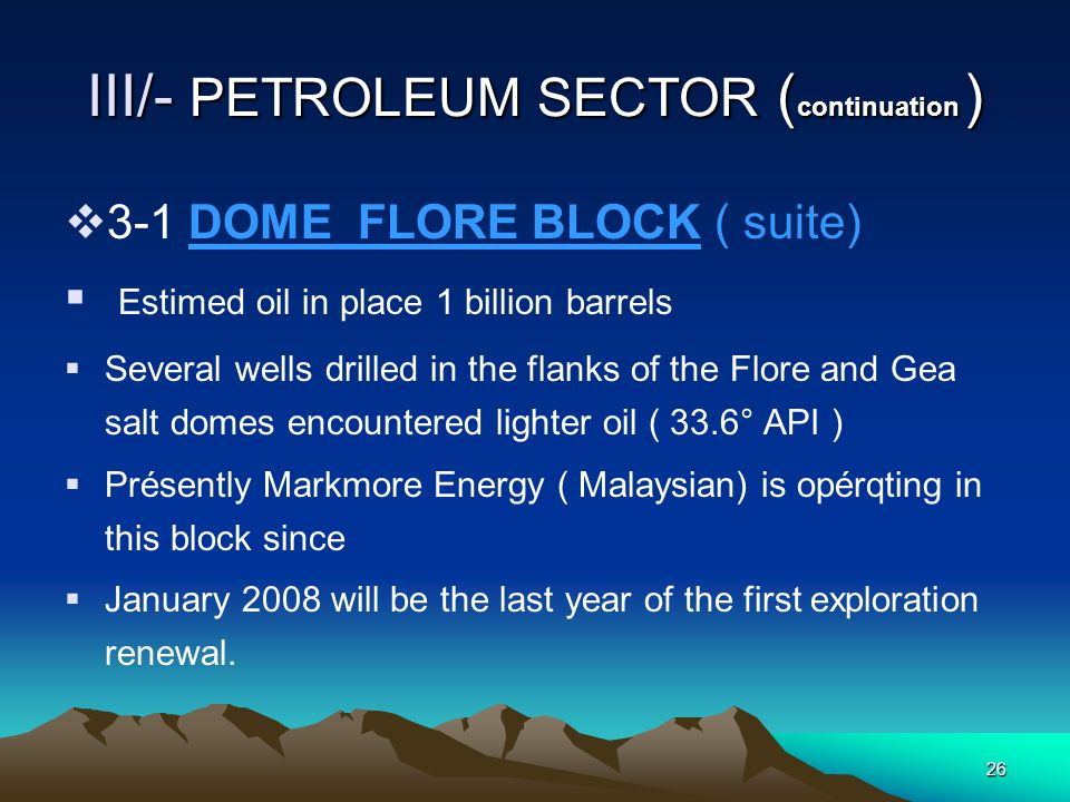 25 III/- PETROLEUM SECTOR ( continuation )  3-1 DOME FLORE BLOCK  The main structural features in this block are constituted by the Flore and Gea salt domes;  This sector is characterised by the only significant oil accumulation discovered in the senegalese Guinee Bissau basin to date;  The oil is heavy (10 - 12° API).