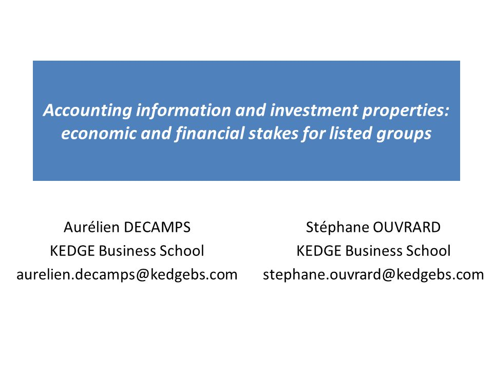Accounting information and investment properties: economic and financial stakes for listed groups Aurélien DECAMPS KEDGE Business School aurelien.decamps@kedgebs.com Stéphane OUVRARD KEDGE Business School stephane.ouvrard@kedgebs.com