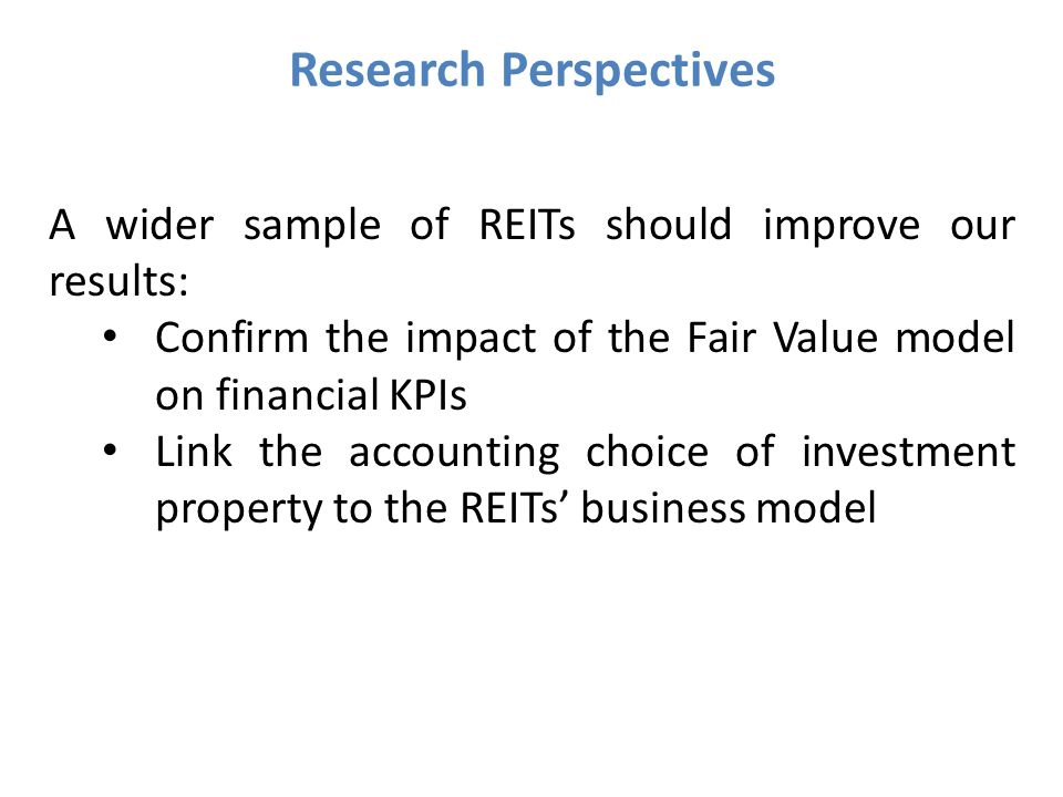 Research Perspectives A wider sample of REITs should improve our results: Confirm the impact of the Fair Value model on financial KPIs Link the accounting choice of investment property to the REITs' business model