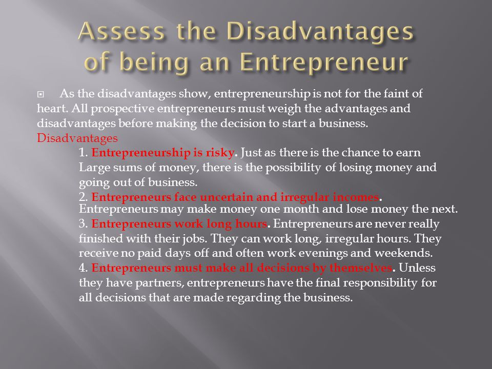  As the disadvantages show, entrepreneurship is not for the faint of heart. All prospective entrepreneurs must weigh the advantages and disadvantages
