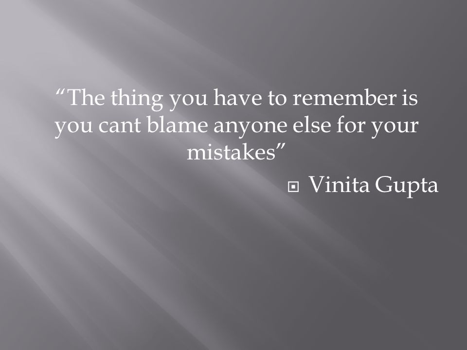 """The thing you have to remember is you cant blame anyone else for your mistakes""  Vinita Gupta"