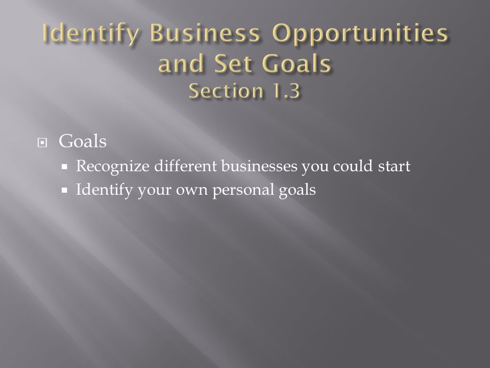  Goals  Recognize different businesses you could start  Identify your own personal goals