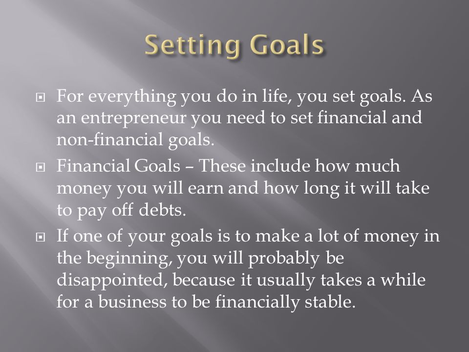  For everything you do in life, you set goals. As an entrepreneur you need to set financial and non-financial goals.  Financial Goals – These includ