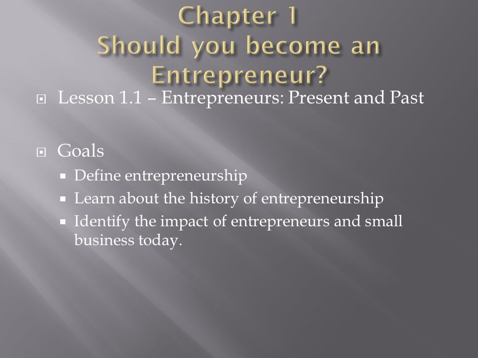  Lesson 1.1 – Entrepreneurs: Present and Past  Goals  Define entrepreneurship  Learn about the history of entrepreneurship  Identify the impact o