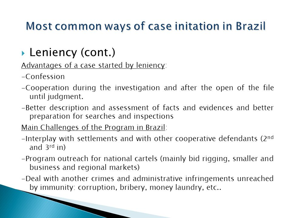  Leniency (cont.) Advantages of a case started by leniency: -Confession -Cooperation during the investigation and after the open of the file until judgment.