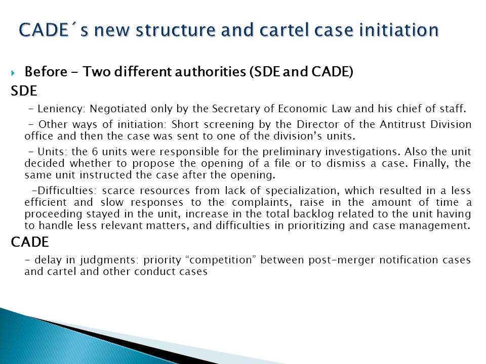  Before - Two different authorities (SDE and CADE) SDE - Leniency: Negotiated only by the Secretary of Economic Law and his chief of staff.