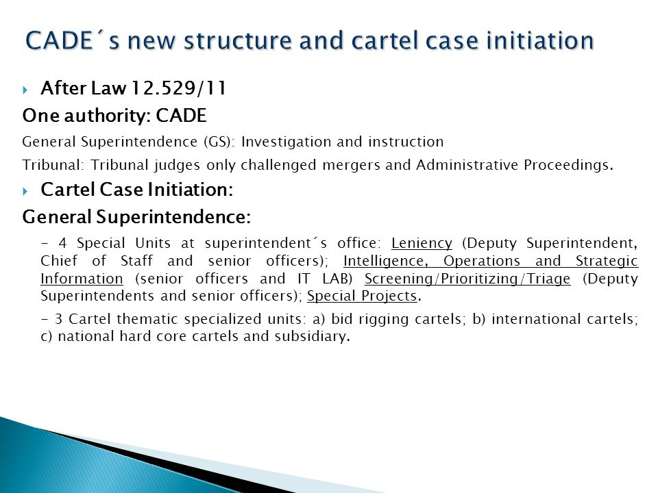  After Law 12.529/11 One authority: CADE General Superintendence (GS): Investigation and instruction Tribunal: Tribunal judges only challenged mergers and Administrative Proceedings.