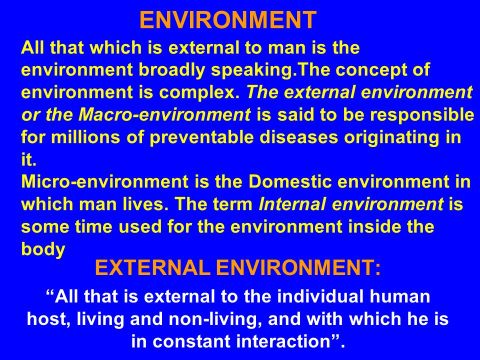 ENVIRONMENT All that which is external to man is the environment broadly speaking.The concept of environment is complex.
