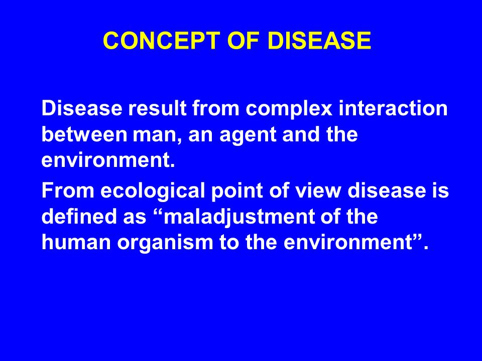 CONCEPT OF DISEASE Disease result from complex interaction between man, an agent and the environment.