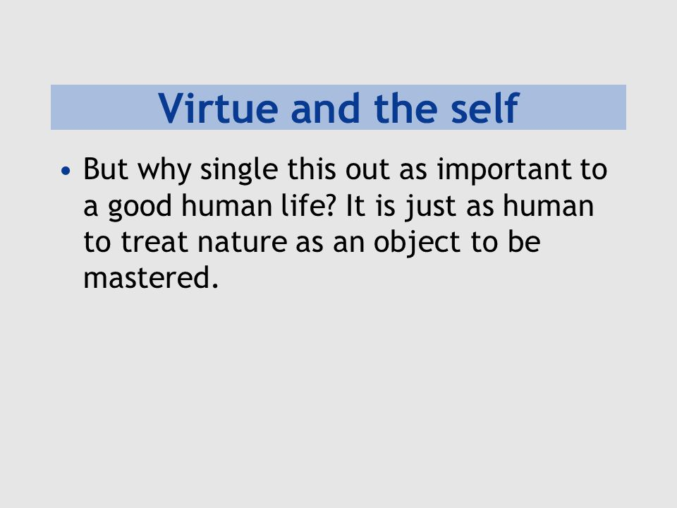 Virtue and the self But why single this out as important to a good human life? It is just as human to treat nature as an object to be mastered.
