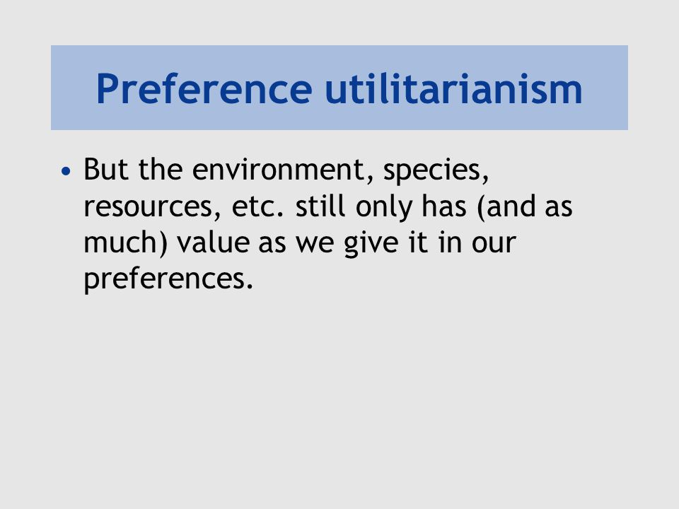 Preference utilitarianism But the environment, species, resources, etc. still only has (and as much) value as we give it in our preferences.