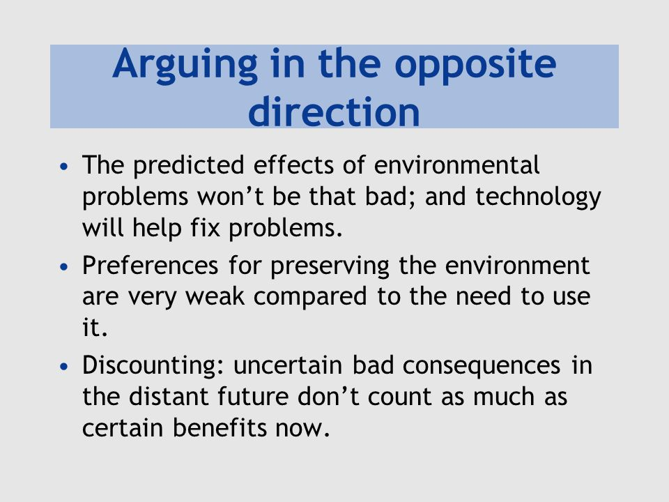 Arguing in the opposite direction The predicted effects of environmental problems won't be that bad; and technology will help fix problems. Preference