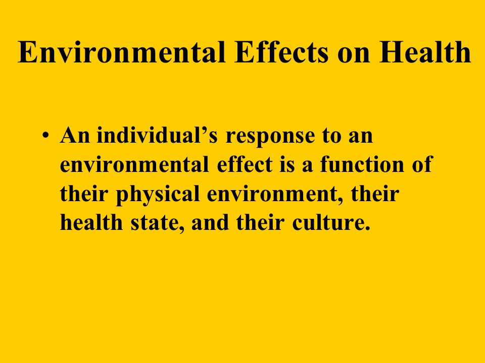 Environmental Effects on Health An individual's response to an environmental effect is a function of their physical environment, their health state, and their culture.