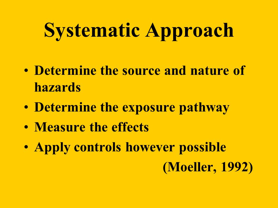 Systematic Approach Determine the source and nature of hazards Determine the exposure pathway Measure the effects Apply controls however possible (Moeller, 1992)