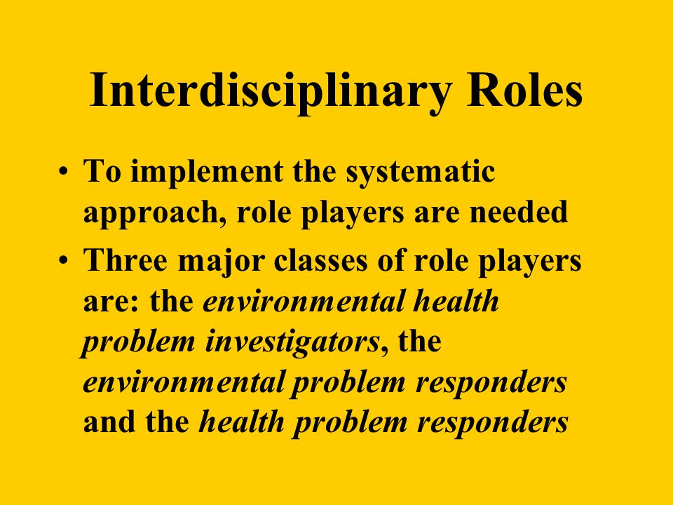 Interdisciplinary Roles To implement the systematic approach, role players are needed Three major classes of role players are: the environmental health problem investigators, the environmental problem responders and the health problem responders