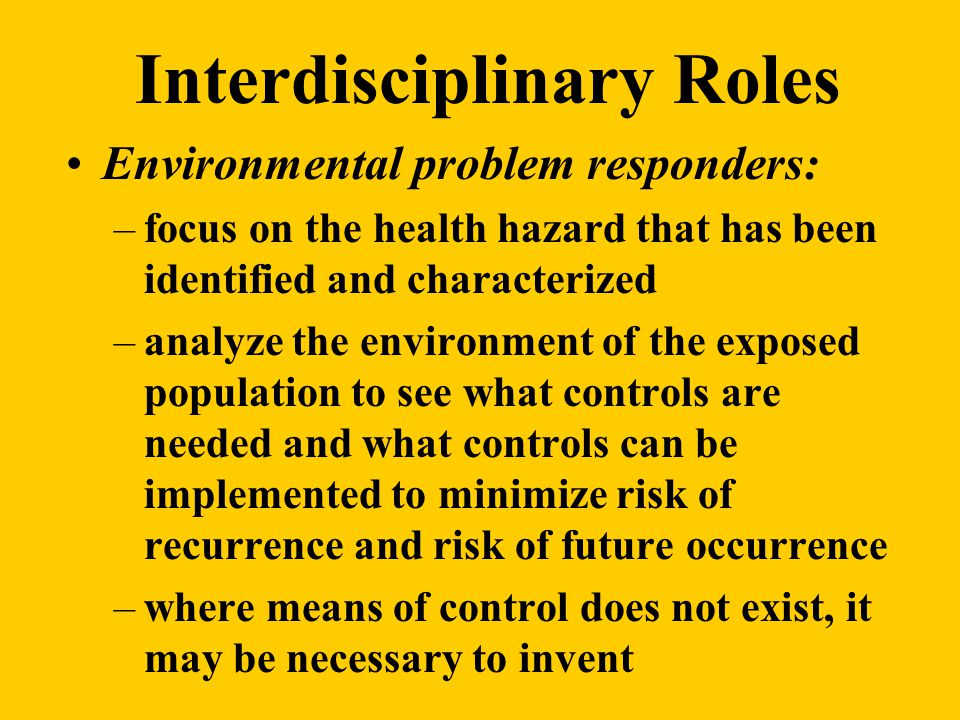 Interdisciplinary Roles Environmental problem responders: –focus on the health hazard that has been identified and characterized –analyze the environment of the exposed population to see what controls are needed and what controls can be implemented to minimize risk of recurrence and risk of future occurrence –where means of control does not exist, it may be necessary to invent