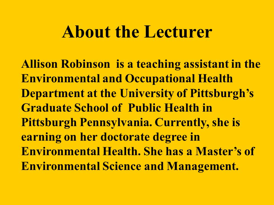 About the Lecturer Allison Robinson is a teaching assistant in the Environmental and Occupational Health Department at the University of Pittsburgh's Graduate School of Public Health in Pittsburgh Pennsylvania.