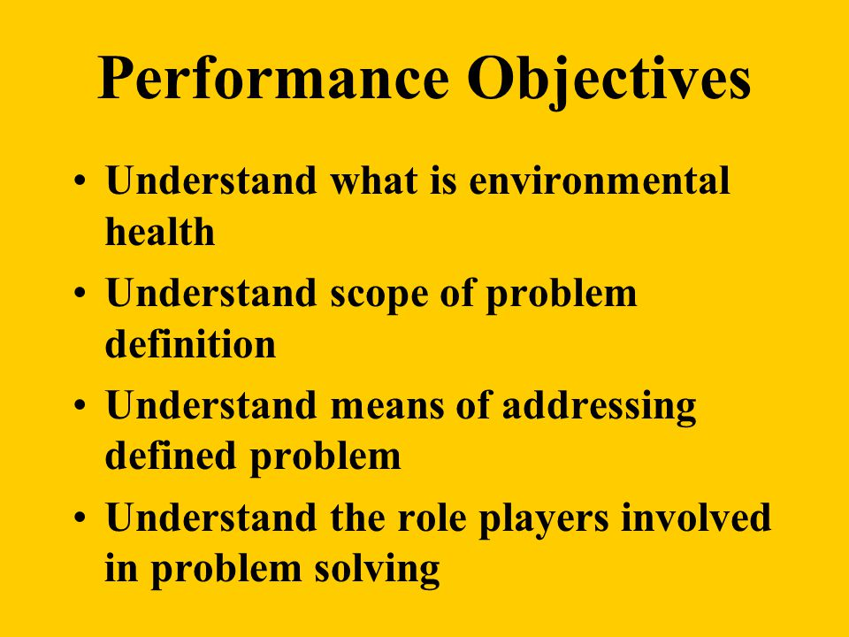 Performance Objectives Understand what is environmental health Understand scope of problem definition Understand means of addressing defined problem Understand the role players involved in problem solving