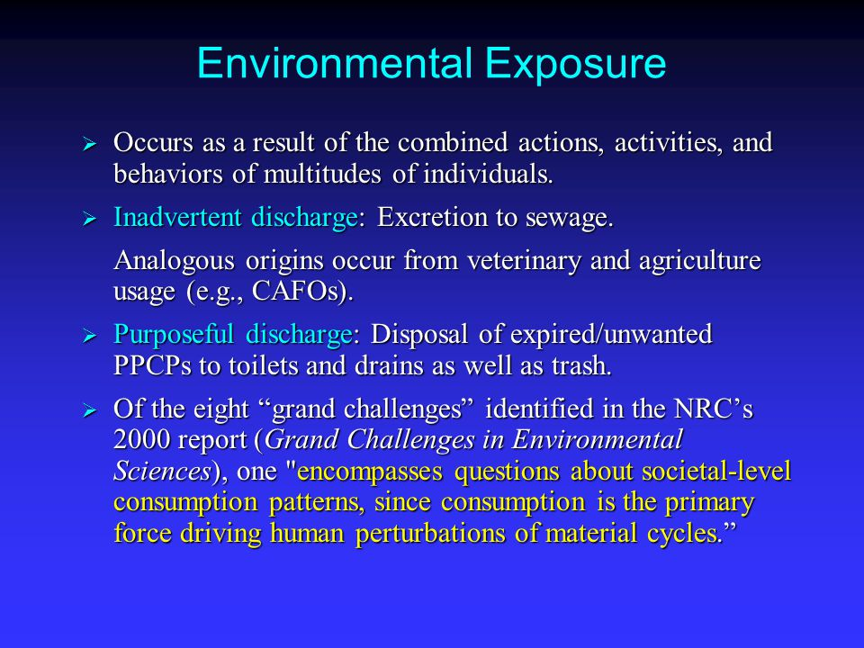 Environmental Exposure  Occurs as a result of the combined actions, activities, and behaviors of multitudes of individuals.  Inadvertent discharge: