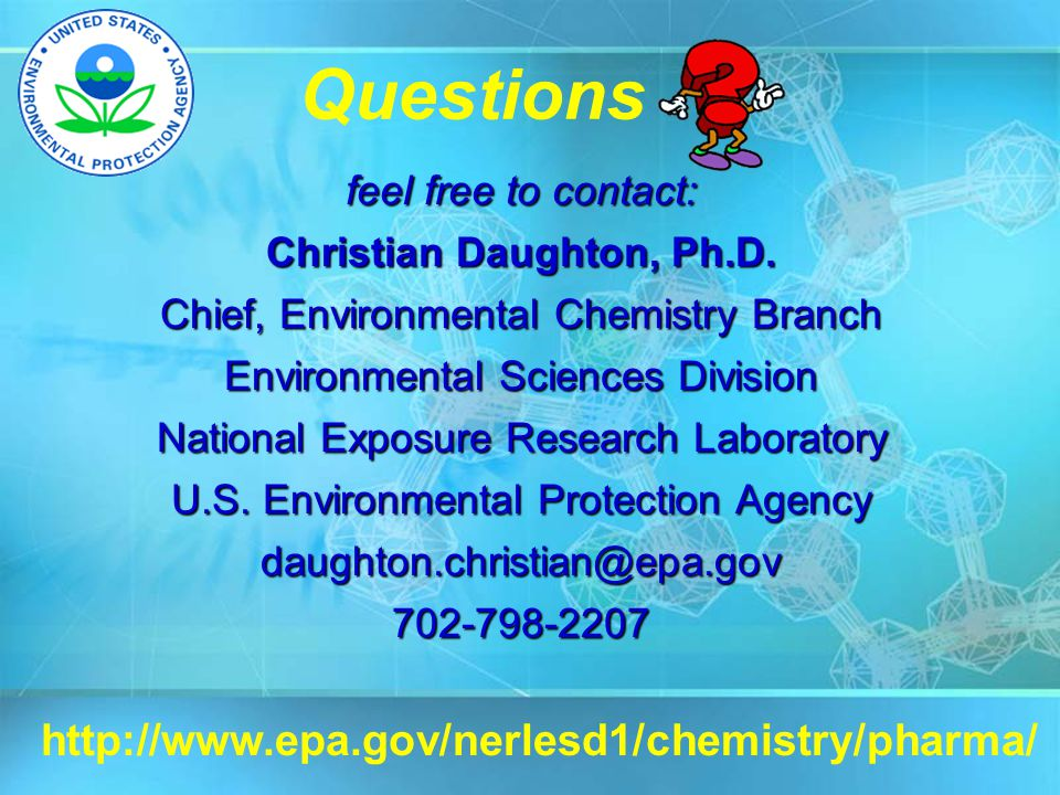 Questions feel free to contact: Christian Daughton, Ph.D. Chief, Environmental Chemistry Branch Environmental Sciences Division National Exposure Rese