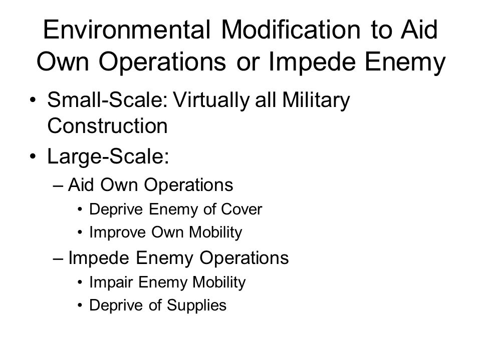 Environmental Modification to Aid Own Operations or Impede Enemy Small-Scale: Virtually all Military Construction Large-Scale: –Aid Own Operations Deprive Enemy of Cover Improve Own Mobility –Impede Enemy Operations Impair Enemy Mobility Deprive of Supplies