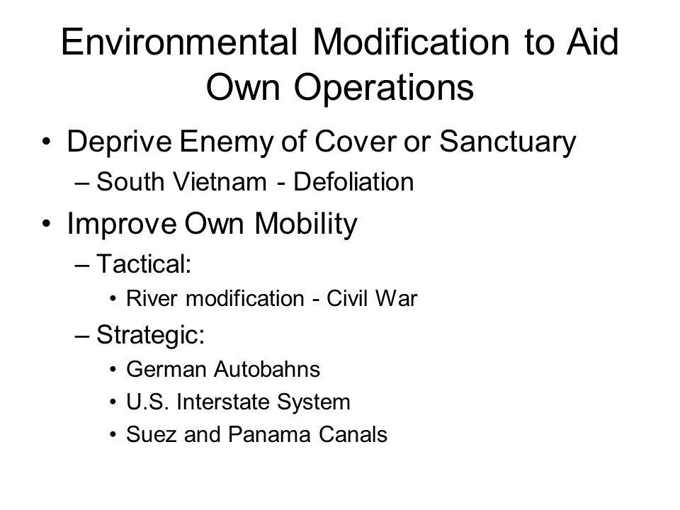 Environmental Modification to Aid Own Operations Deprive Enemy of Cover or Sanctuary –South Vietnam - Defoliation Improve Own Mobility –Tactical: River modification - Civil War –Strategic: German Autobahns U.S.