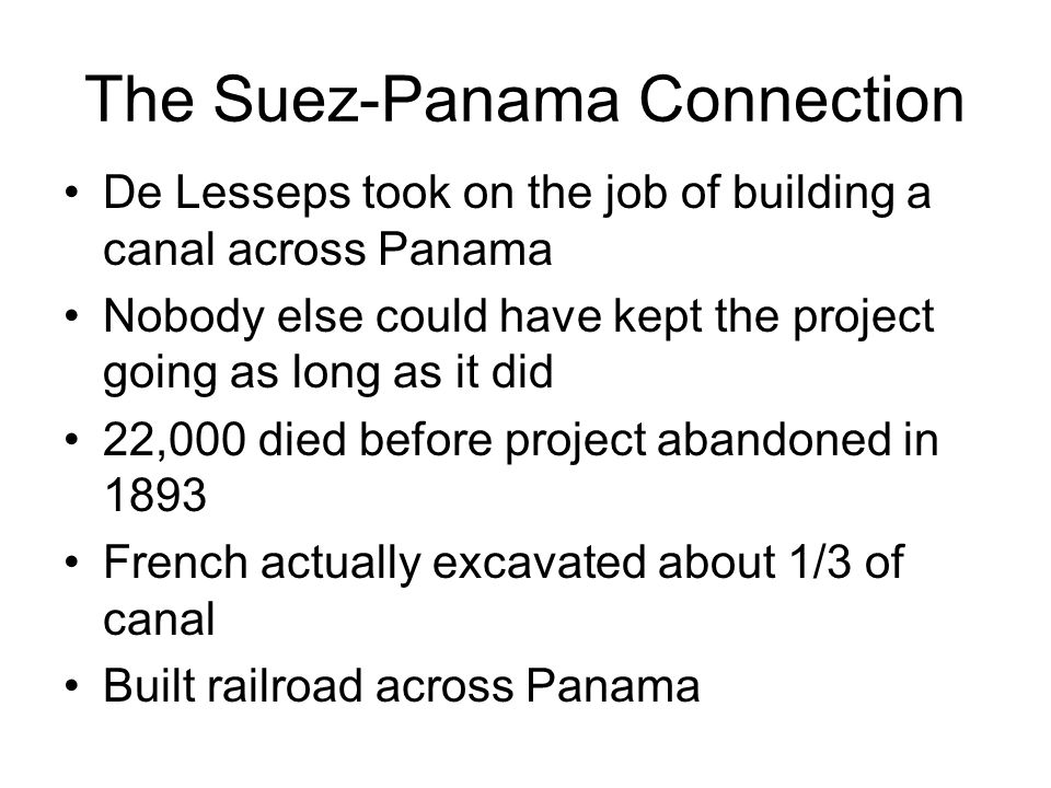 The Suez-Panama Connection De Lesseps took on the job of building a canal across Panama Nobody else could have kept the project going as long as it did 22,000 died before project abandoned in 1893 French actually excavated about 1/3 of canal Built railroad across Panama