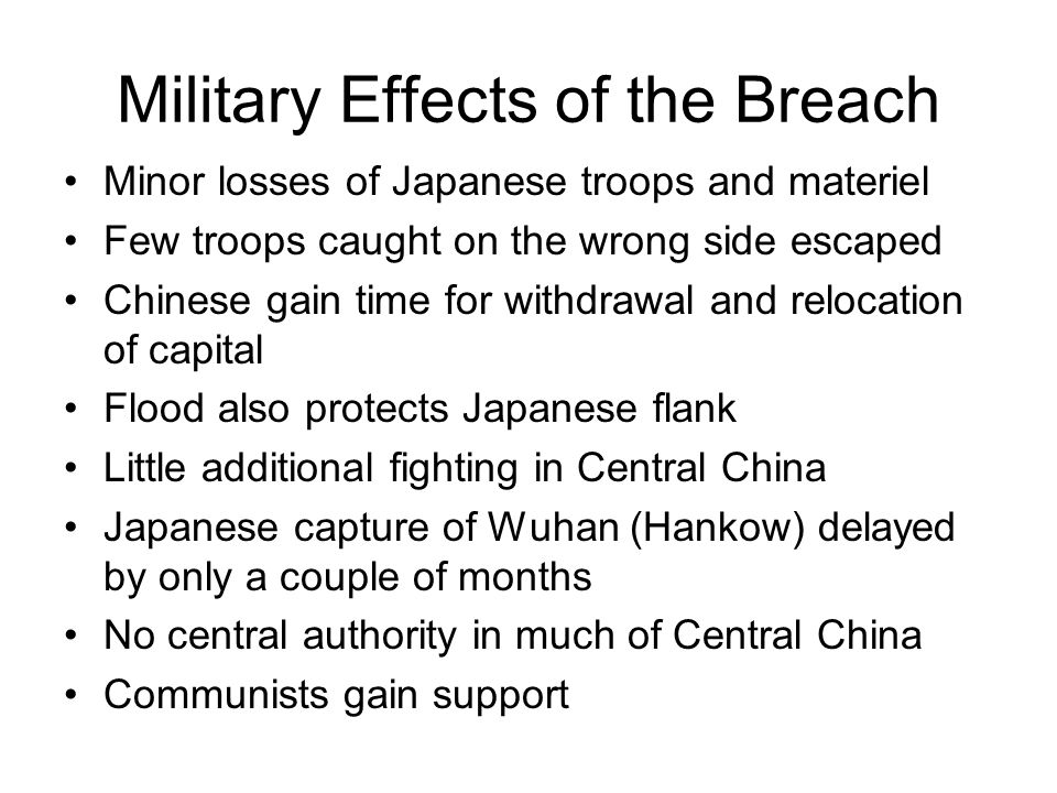 Military Effects of the Breach Minor losses of Japanese troops and materiel Few troops caught on the wrong side escaped Chinese gain time for withdrawal and relocation of capital Flood also protects Japanese flank Little additional fighting in Central China Japanese capture of Wuhan (Hankow) delayed by only a couple of months No central authority in much of Central China Communists gain support