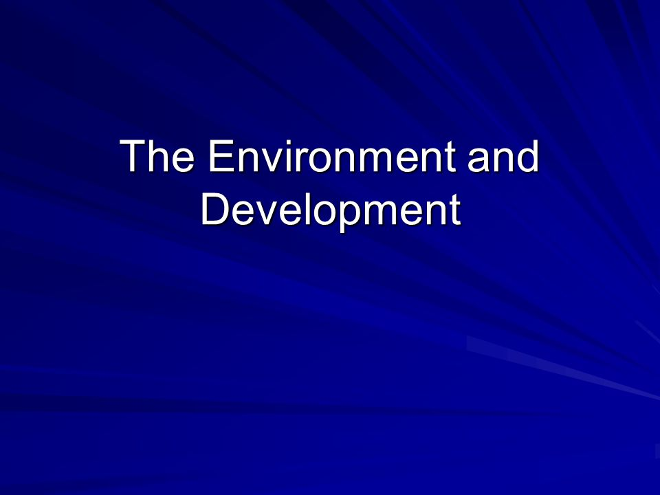 The Environment and Development: Outline Basic Issues regarding environment and development Economic Models of the environment Rural development and environment Poverty and environment Urban development and environment Policy options in developing and developed countries: Case Study on debt swaps