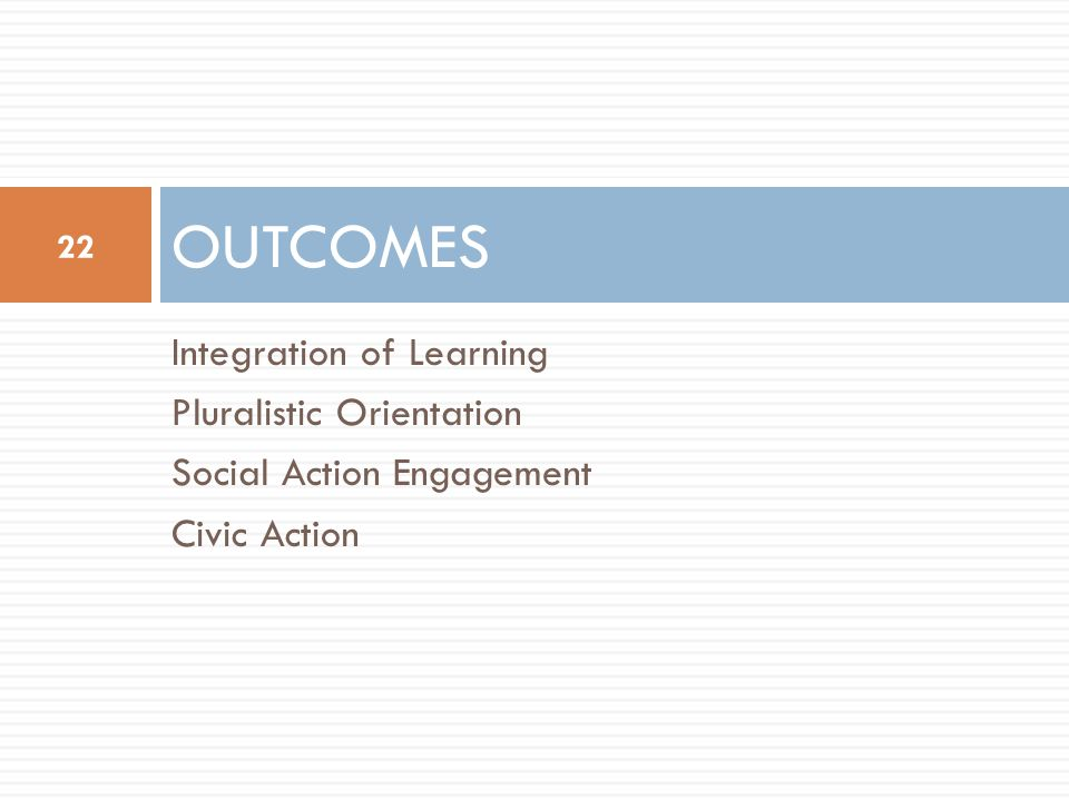 Integration of Learning Pluralistic Orientation Social Action Engagement Civic Action OUTCOMES 22