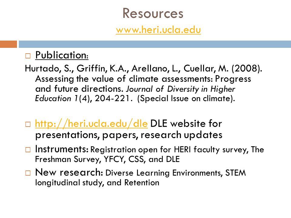 Resources www.heri.ucla.edu www.heri.ucla.edu  Publication : Hurtado, S., Griffin, K.A., Arellano, L., Cuellar, M. (2008). Assessing the value of cli