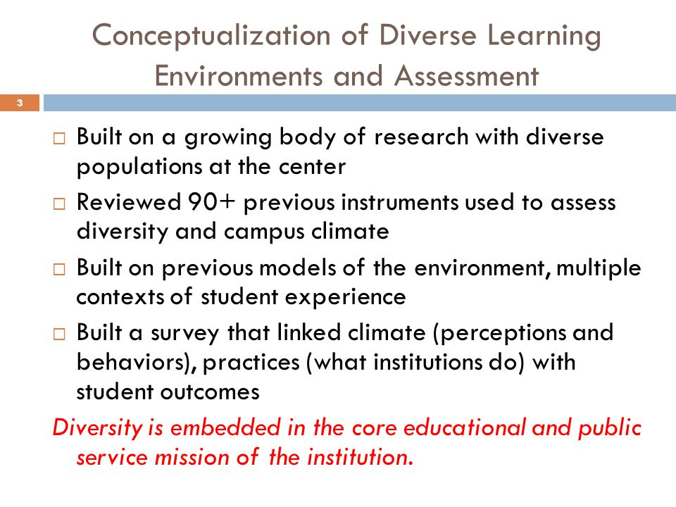 Conceptualization of Diverse Learning Environments and Assessment 3  Built on a growing body of research with diverse populations at the center  Reviewed 90+ previous instruments used to assess diversity and campus climate  Built on previous models of the environment, multiple contexts of student experience  Built a survey that linked climate (perceptions and behaviors), practices (what institutions do) with student outcomes Diversity is embedded in the core educational and public service mission of the institution.