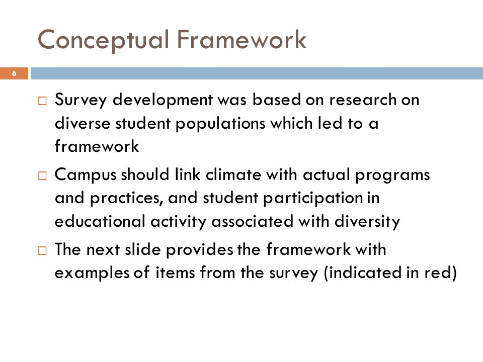 Conceptual Framework 6  Survey development was based on research on diverse student populations which led to a framework  Campus should link climate with actual programs and practices, and student participation in educational activity associated with diversity  The next slide provides the framework with examples of items from the survey (indicated in red)