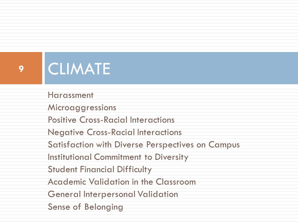 Harassment Microaggressions Positive Cross-Racial Interactions Negative Cross-Racial Interactions Satisfaction with Diverse Perspectives on Campus Institutional Commitment to Diversity Student Financial Difficulty Academic Validation in the Classroom General Interpersonal Validation Sense of Belonging CLIMATE 9
