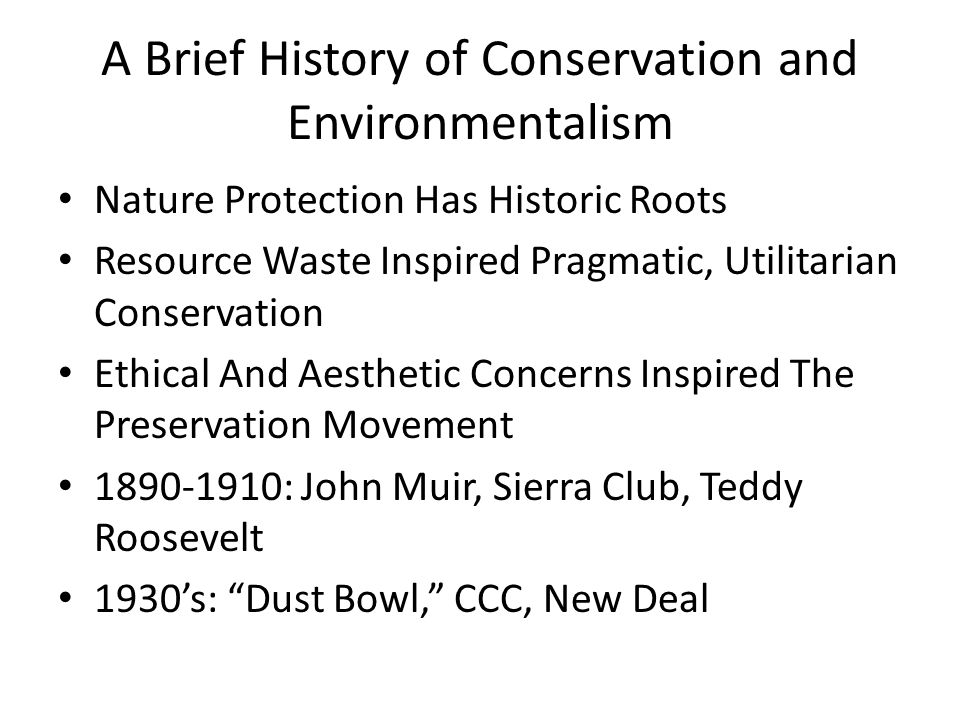 A Brief History of Conservation and Environmentalism Nature Protection Has Historic Roots Resource Waste Inspired Pragmatic, Utilitarian Conservation Ethical And Aesthetic Concerns Inspired The Preservation Movement 1890-1910: John Muir, Sierra Club, Teddy Roosevelt 1930's: Dust Bowl, CCC, New Deal
