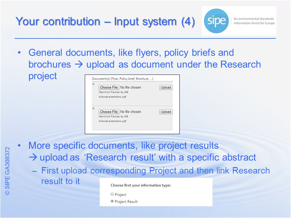 © SIPE GA General documents, like flyers, policy briefs and brochures  upload as document under the Research project More specific documents, like project results  uploadas 'Research result' with a specific abstract – –First upload corresponding Project and then link Research result to it Your contribution – Input system (4)