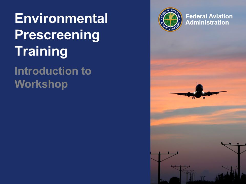 Federal Aviation Administration Environmental Prescreening Training Introduction to Workshop