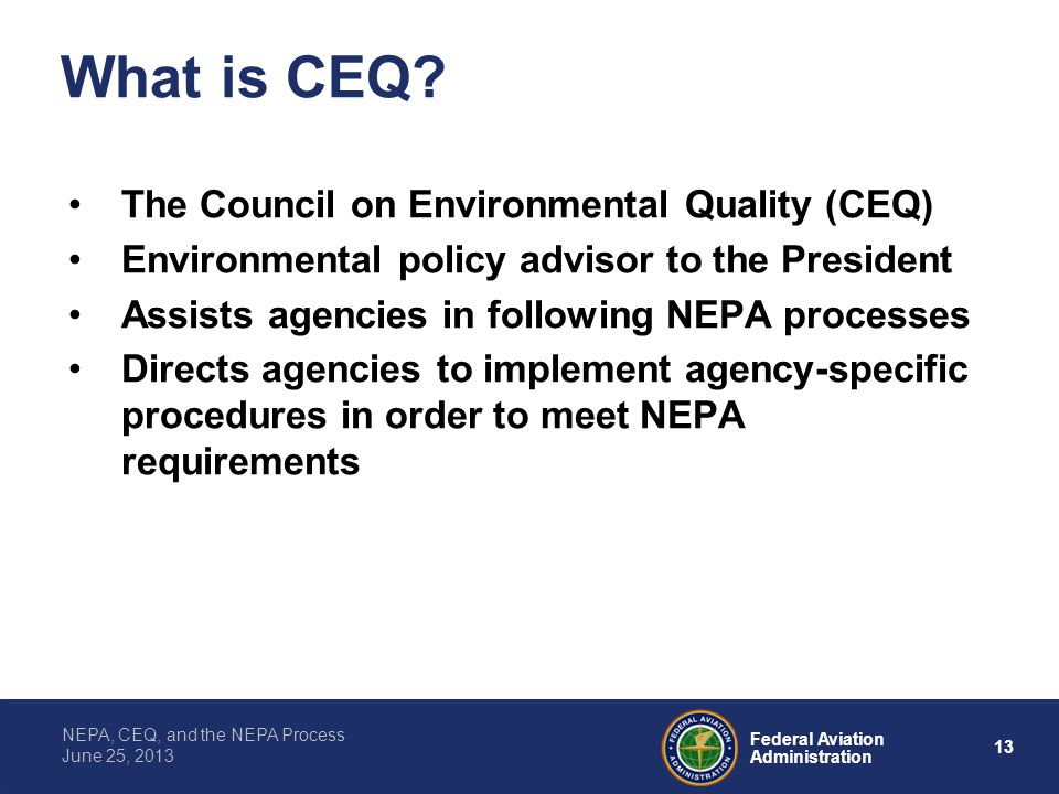 13 Federal Aviation Administration NEPA, CEQ, and the NEPA Process June 25, 2013 What is CEQ? The Council on Environmental Quality (CEQ) Environmental